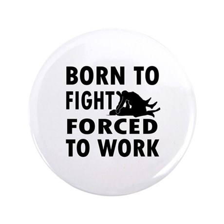 "Born to Fight forced to work 3.5"" Button"