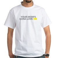 Your Mom's Gona Love Me White T-Shirt