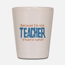 Because I'm the Teacher Shot Glass