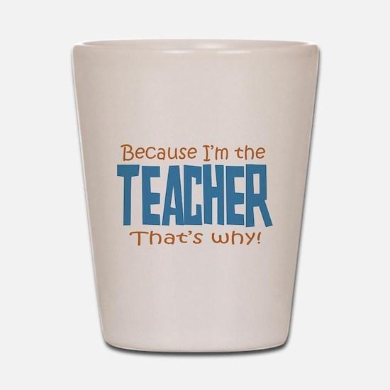 Because I'm the Teacher Shot Glass