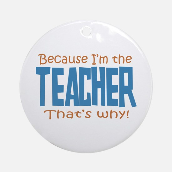 Because I'm the Teacher Ornament (Round)