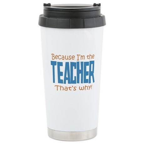 Because I'm the Teacher Stainless Steel Travel Mug