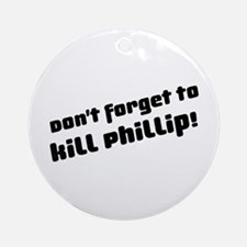 Don't Forget to Kill Phillip! Ornament (Round)