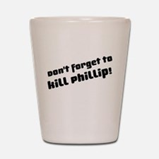 Don't Forget to Kill Phillip! Shot Glass