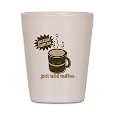 Instant Human Just Add Coffee Shot Glass