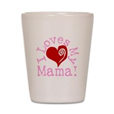 I LOVES My Mama! Shot Glass