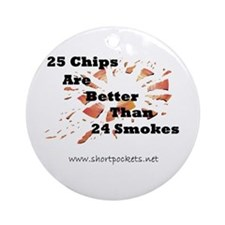 25 Chips Are Better Than 24 Smokes Round Ornament