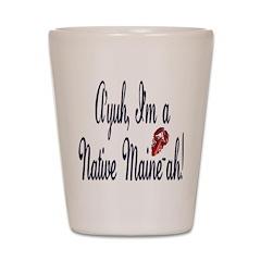 Ayuh - Native Maine-ah! Shot Glass