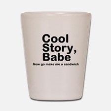 Cool Story Babe Now Make Me A Shot Glass