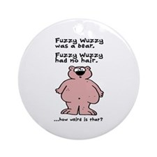 Fuzzy Wuzzy.... How weird is that? Ornament (Round