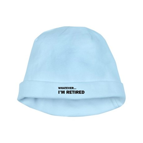 Whatever...I'm Retired. baby hat