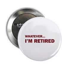 "Whatever...I'm Retired. 2.25"" Button"