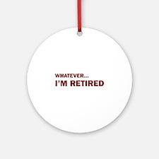 Whatever...I'm Retired. Ornament (Round)