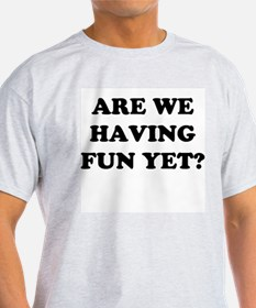 Are We Having Fun Yet? T-Shirt