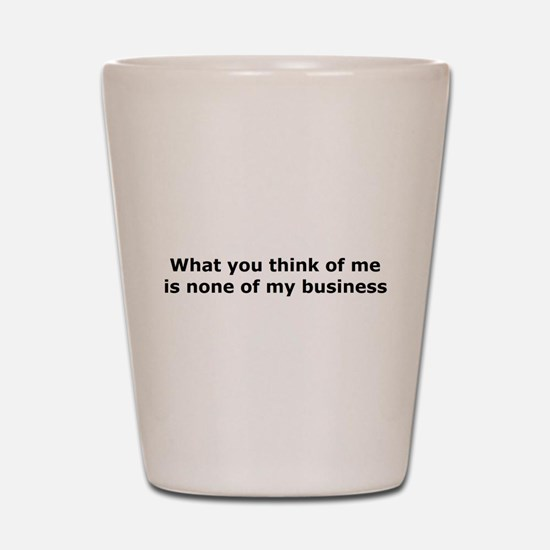 What you think of me is none Shot Glass