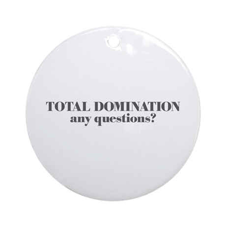 TOTAL DOMINATION, any questio Ornament (Round)