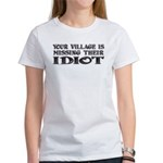 Your Village ... Idiot Women's T-Shirt