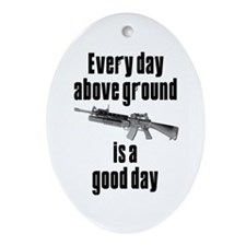 Every Day Above Ground Is A Good Day Ornament (Ova
