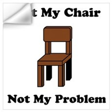 Not My Chair Not My Problem Wall Decal