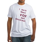 I HATE what YOU are Wearing! Fitted T-Shirt