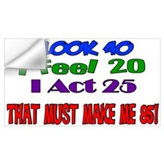 I Look 40, That Must Make Me 85! Wall Decal