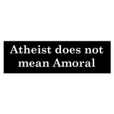 """Atheist does not mean Amoral"" bumper Bumper Sticker"