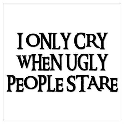 I ONLY CRY WHEN UGLY PEOPLE STARE Poster