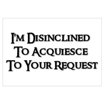 I'm Disinclined To Acquiesce To Your Request Larg Framed Print