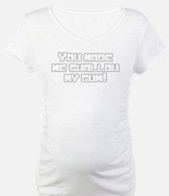 You made me swallow my gum! Shirt