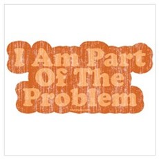 I Am Part Of The Problem Poster