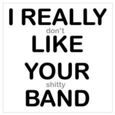 I Really Don't Like Your Shitty Band P Poster