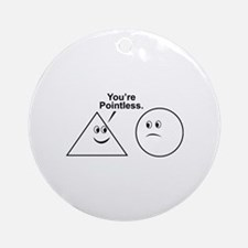 You're pointless. Ornament (Round)