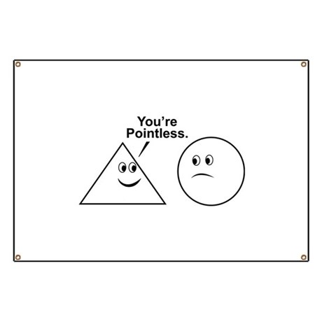 You're pointless. Banner