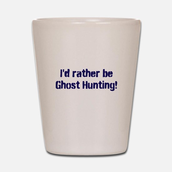 I'd Rather Be Ghost Hunting! Shot Glass