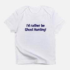 I'd Rather Be Ghost Hunting! Infant T-Shirt