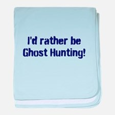 I'd Rather Be Ghost Hunting! baby blanket