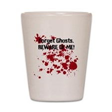 Forget Ghosts. Beware of Me! Shot Glass