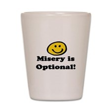 MISERY IS OPTIONAL Shot Glass