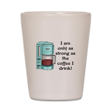 STRONG AS MY COFFEE.. Shot Glass
