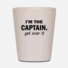 I'M THE CAPTAIN. GET OVER IT Shot Glass