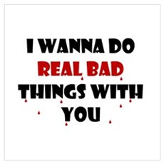 I wanna do real bad things with you Poster