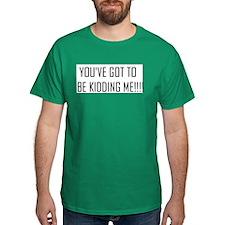 You've Got to be Kidding Me!! T-Shirt