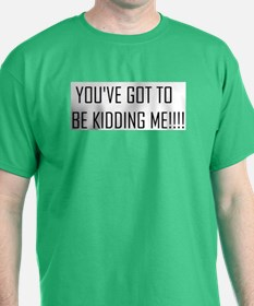 You've Got to be Kidding Me!! T-Shirt