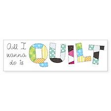 All I Wanna Do... QUILT! Bumper Sticker