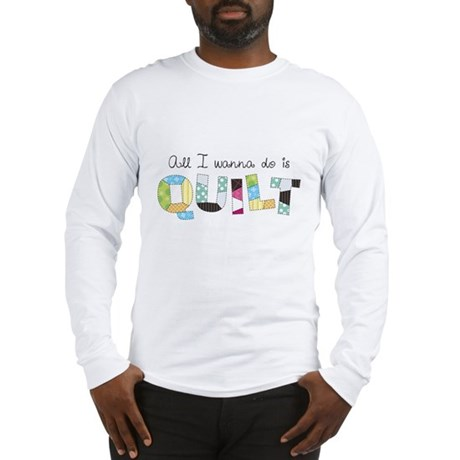 All I Wanna Do... QUILT! Long Sleeve T-Shirt