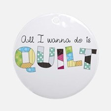 All I Wanna Do... QUILT! Ornament (Round)