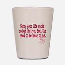 Sorry your life sucks Shot Glass