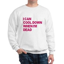 I'll Cool Down When I'm Dead Sweatshirt