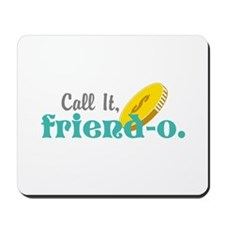 Call it, friend-o. Mousepad