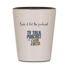 Save it for ther podcast Shot Glass